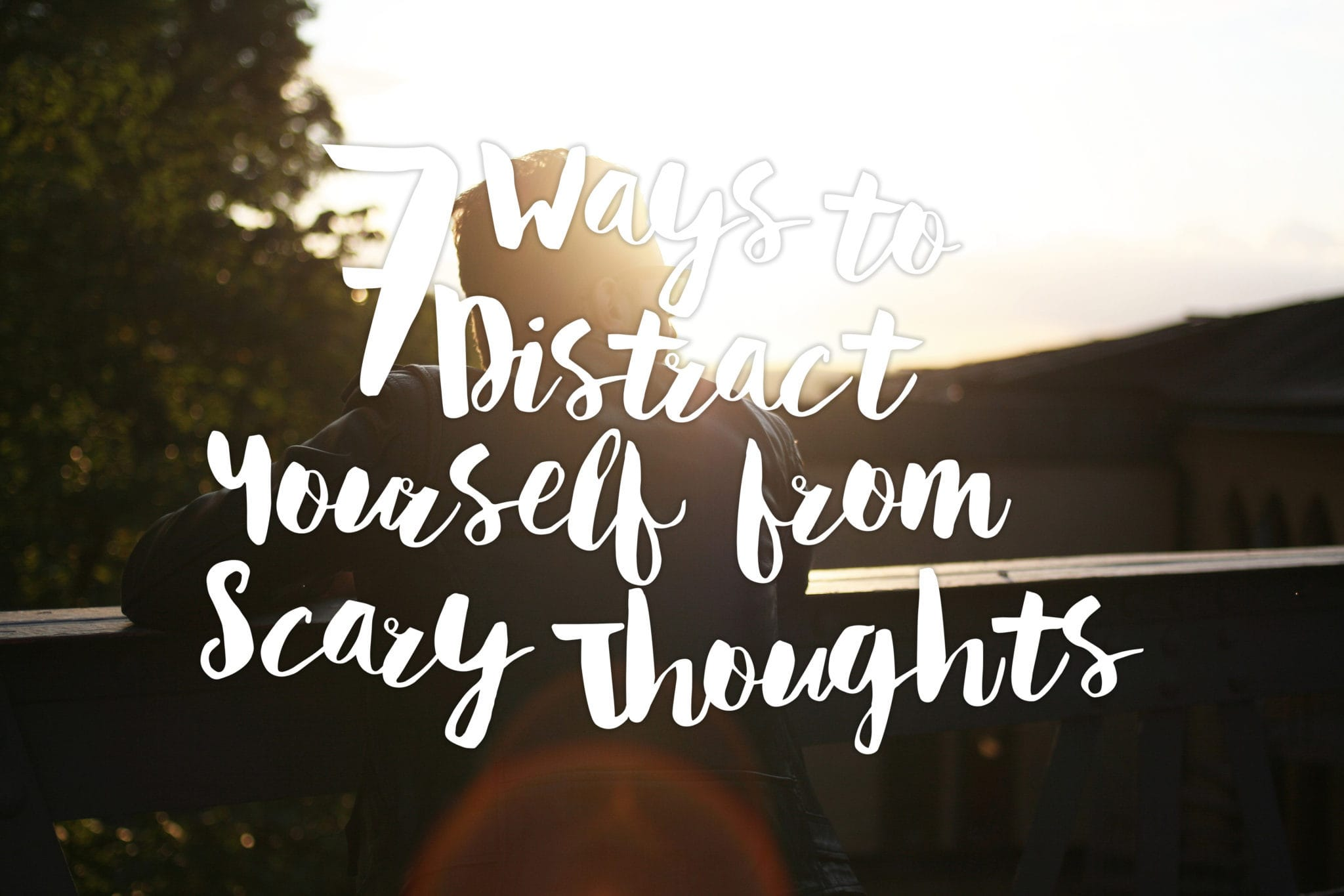 7-ways-to-distract-yourself-from-scary-thoughts-text